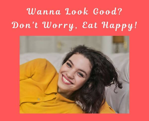 Wanna Look Good? Don't Worry, Eat Happy - to look good, we need to eat happy food